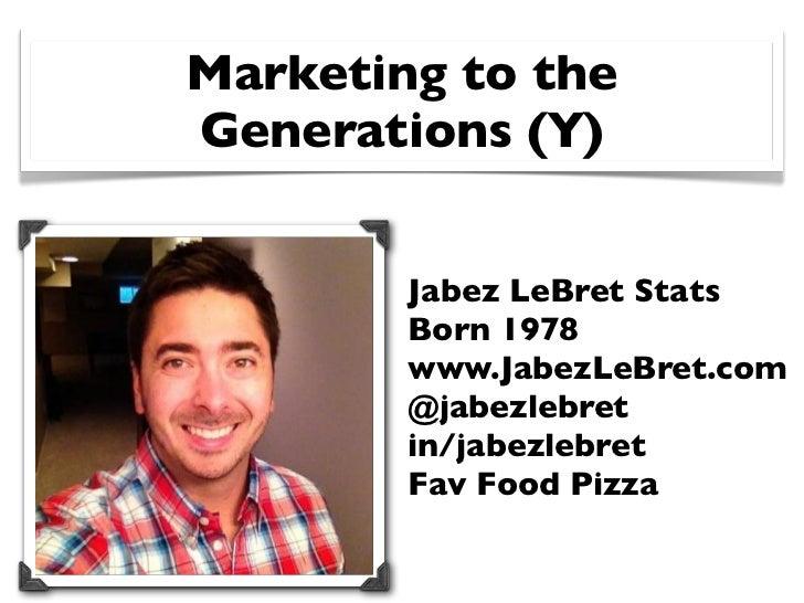 Marketing to theGenerations (Y)        Jabez LeBret Stats        Born 1978        www.JabezLeBret.com        @jabezlebret ...