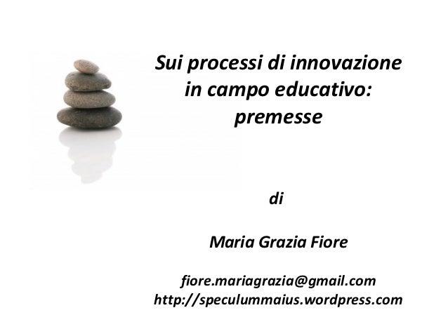Sui processi di innovazione   in campo educativo:         premesse               di       Maria Grazia Fiore    fiore.mari...