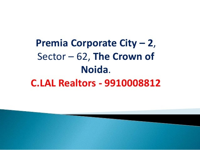 Premia Corporate City – 2, Sector – 62, The Crown of           Noida.C.LAL Realtors - 9910008812