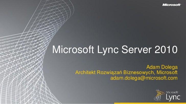 Microsoft Lync Server 2010                                Adam Dolega    Architekt Rozwiązań Biznesowych, Microsoft       ...