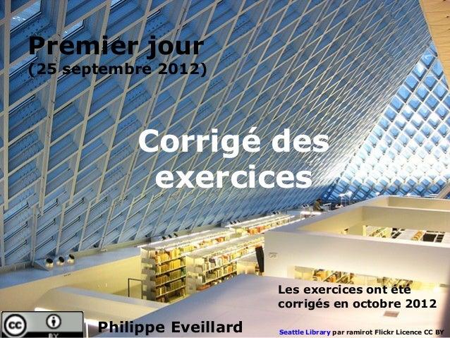 Premier jour(25 septembre 2012)           Corrigé des            exercices                            Les exercices ont ét...