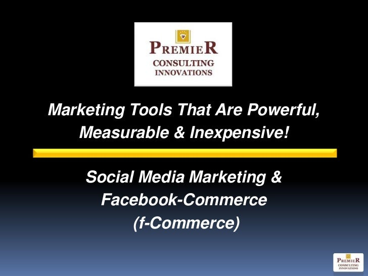 Marketing Tools That Are Powerful,   Measurable & Inexpensive!    Social Media Marketing &     Facebook-Commerce          ...