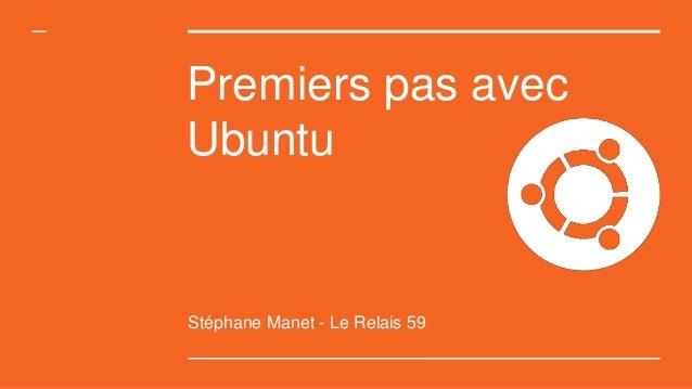 Premiers pas avec Ubuntu Stéphane Manet - Le Relais 59