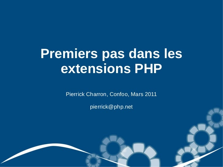 Premiers pas dans les   extensions PHP   Pierrick Charron, Confoo, Mars 2011            pierrick@php.net