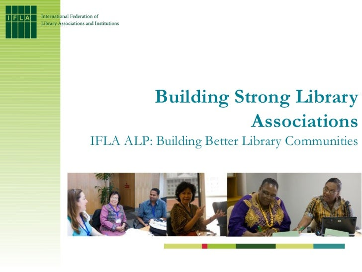 Building Strong Library                     AssociationsIFLA ALP: Building Better Library Communities