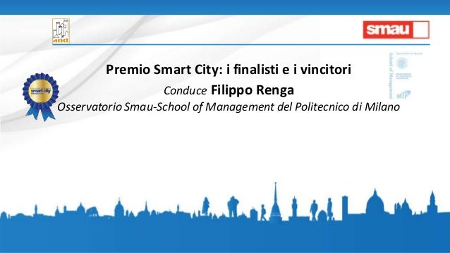 Premio Smart City: i finalisti e i vincitori Conduce Filippo Renga Osservatorio Smau-School of Management del Politecnico ...
