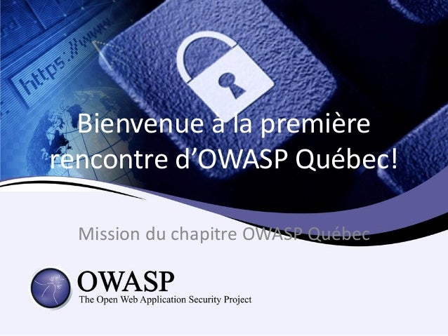 Bienvenue à la premièrerencontre d'OWASP Québec!  Mission du chapitre OWASP Québec