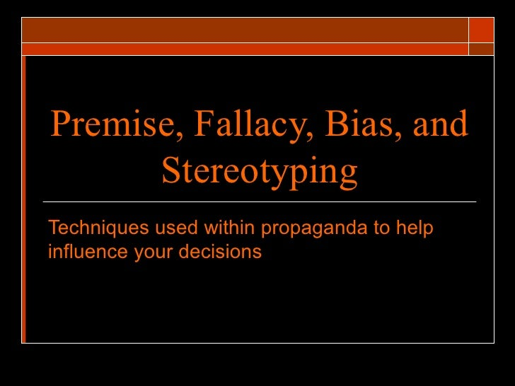 Premise, Fallacy, Bias, and Stereotyping Techniques used within propaganda to help influence your decisions
