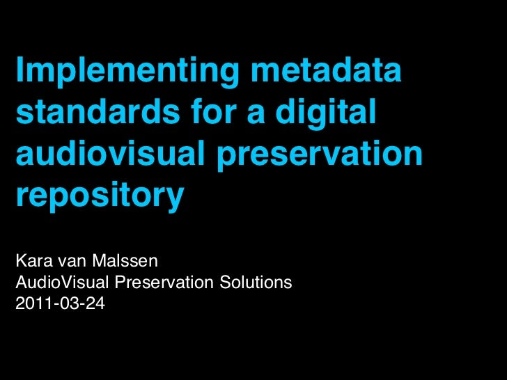 Implementing metadatastandards for a digitalaudiovisual preservationrepositoryKara van MalssenAudioVisual Preservation Sol...