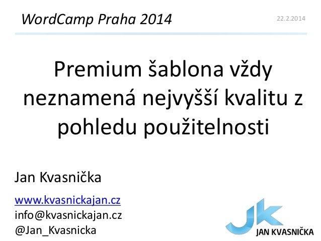 WordCamp Praha 2014  22.2.2014  Premium šablona vždy neznamená nejvyšší kvalitu z pohledu použitelnosti Jan Kvasnička www....