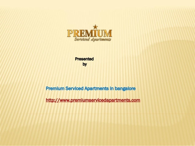 Presented                 byPremium Serviced Apartments in bangalorehttp://www.premiumservicedapartments.com
