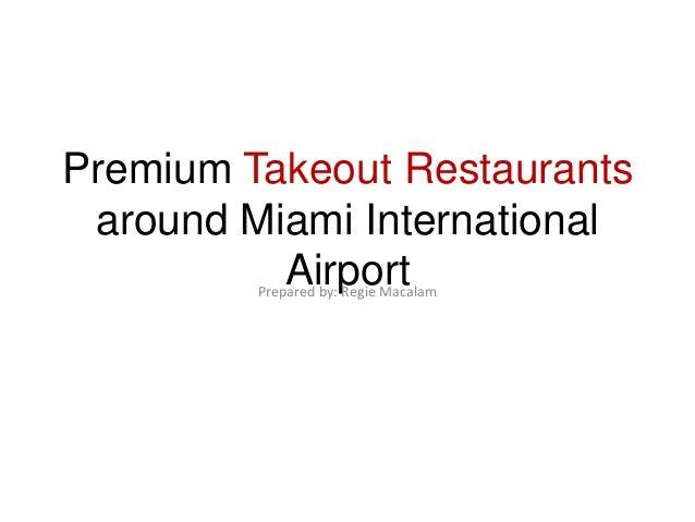 Premium Takeout Restaurants around Miami International          Airport         Prepared by: Regie Macalam