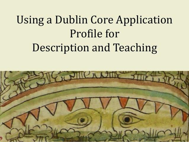 Using a Dublin Core Application Profile for Description and Teaching 1