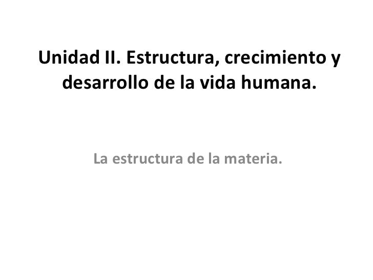 Unidad II. Estructura, crecimiento y desarrollo de la vida humana. La estructura de la materia.