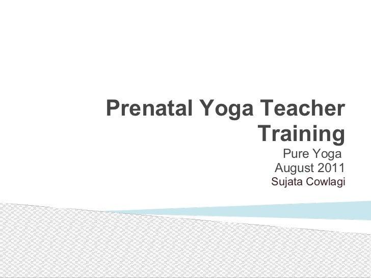 Pure Yoga  August 2011 Sujata Cowlagi Prenatal Yoga Teacher Training
