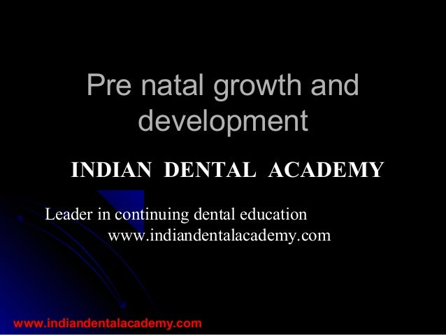 Pre natal growth and development INDIAN DENTAL ACADEMY Leader in continuing dental education www.indiandentalacademy.com  ...