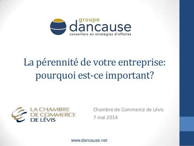La pérennité de votre entreprise: pourquoi est-ce important? Chambre de Commerce de Lévis 7 mai 2014 www.dancause.net
