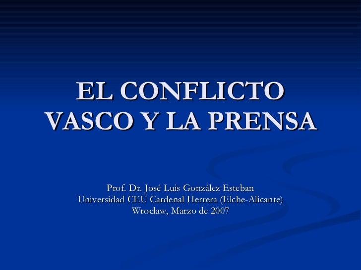 EL CONFLICTO VASCO Y LA PRENSA Prof. Dr. José Luis González Esteban Universidad CEU Cardenal Herrera (Elche-Alicante) Wroc...