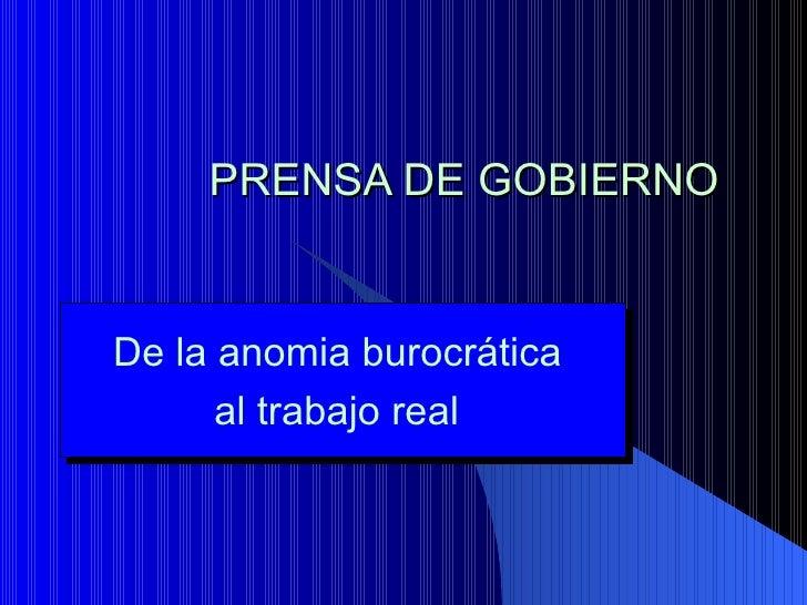 PRENSA DE GOBIERNO De la anomia burocrática  al trabajo real