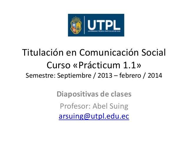Titulación en Comunicación Social Curso «Prácticum 1.1» Semestre: Septiembre / 2013 – febrero / 2014  Diapositivas de clas...