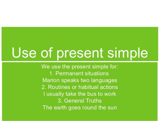 Use of present simple We use the present simple for: 1. Permanent situations Marion speaks two languages 2. Routines or ha...