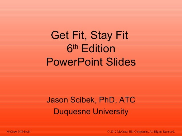 Get Fit, Stay Fit 6th Edition PowerPoint Slides Jason Scibek, PhD, ATC Duquesne University McGraw-Hill/Irwin © 2012 McGraw...