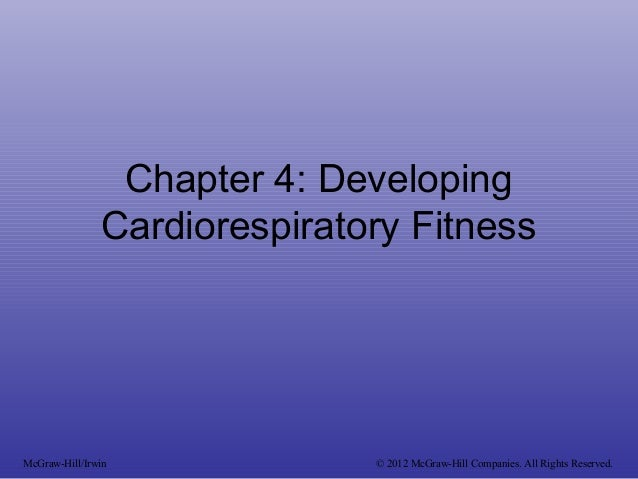 Chapter 4: Developing Cardiorespiratory Fitness McGraw-Hill/Irwin © 2012 McGraw-Hill Companies. All Rights Reserved.