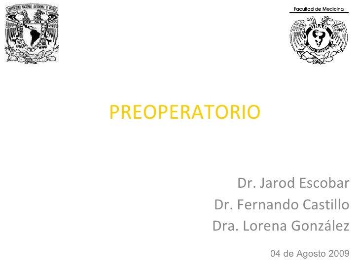 PREOPERATORIO Dr. Jarod Escobar Dr. Fernando Castillo Dra. Lorena González 04 de Agosto 2009