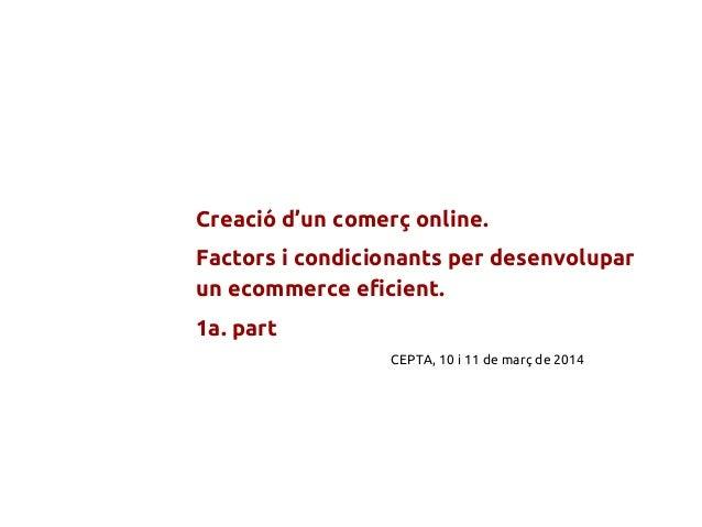 Creació d'un comerç online. Factors i condicionants per desenvolupar un ecommerce eficient. 1a. part CEPTA, 10 i 11 de mar...