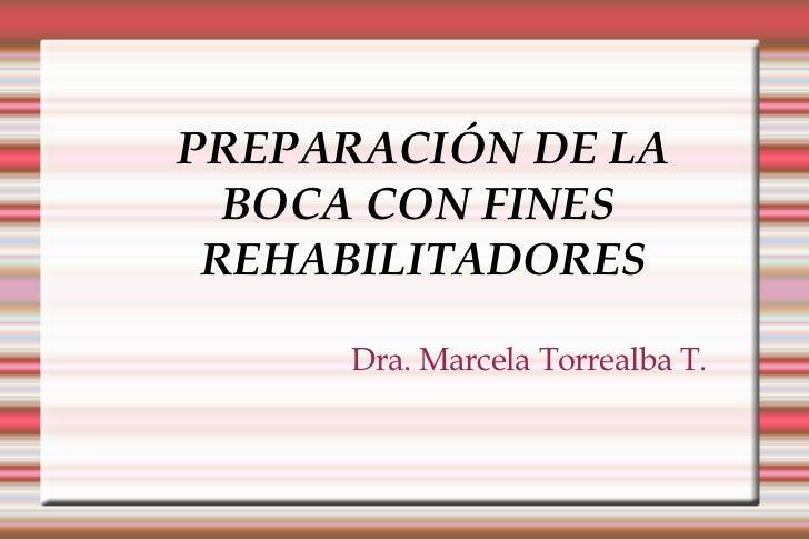 PREPARACIÓN DE LA BOCA CON FINES  REHABILITADORES Dra. Marcela Torrealba T.