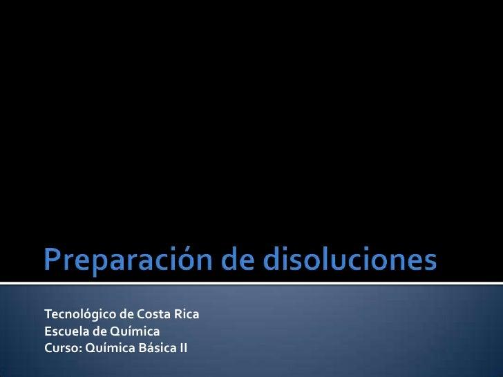Preparación de disoluciones<br />Tecnológico de Costa Rica<br />Escuela de Química<br />Curso: Química Básica II<br />