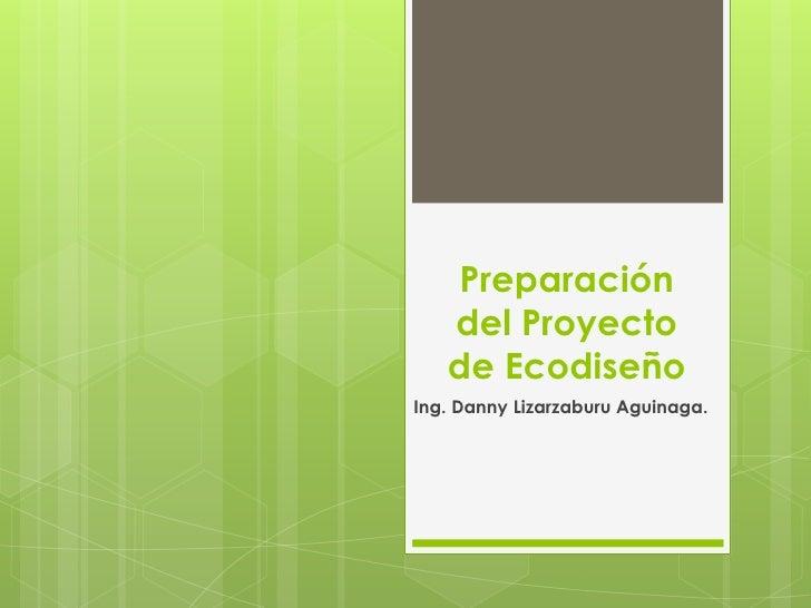 Preparación   del Proyecto   de EcodiseñoIng. Danny Lizarzaburu Aguinaga.