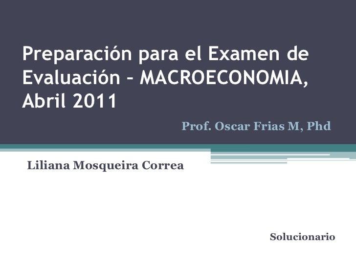 Preparación para el Examen de Evaluación – MACROECONOMIA, Abril 2011<br />Prof. Oscar Frias M, Phd<br />Liliana Mosqueira ...