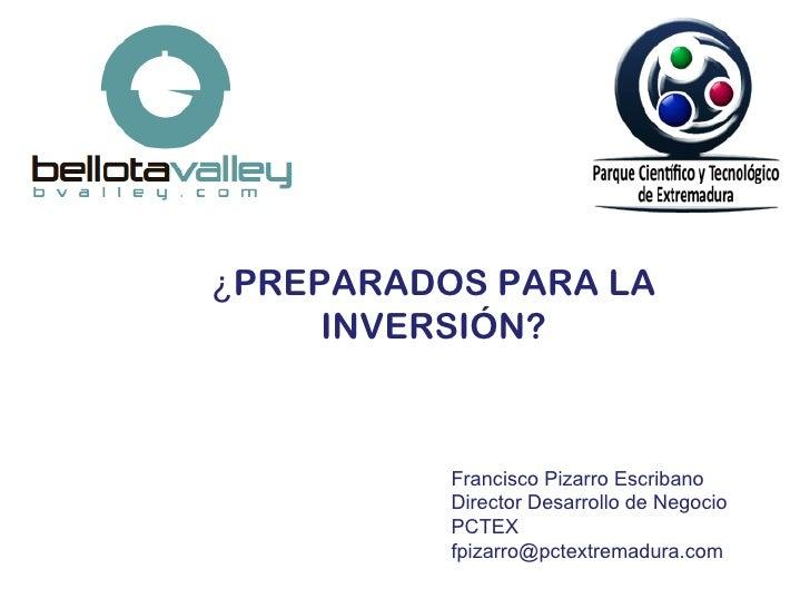 ¿PREPARADOS PARA LA     INVERSIÓN?          Francisco Pizarro Escribano          Director Desarrollo de Negocio          P...