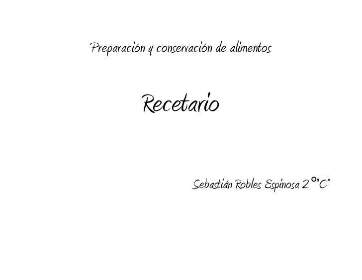 """Preparación y conservación de alimentos           Recetario                      Sebastián Robles Espinosa 2°""""C"""""""