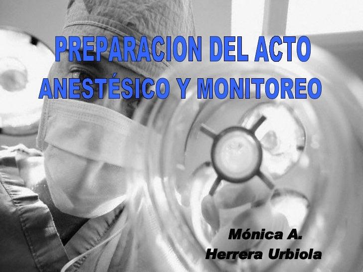 PREPARACION DEL ACTO ANESTÉSICO Y MONITOREO Mónica A. Herrera Urbiola