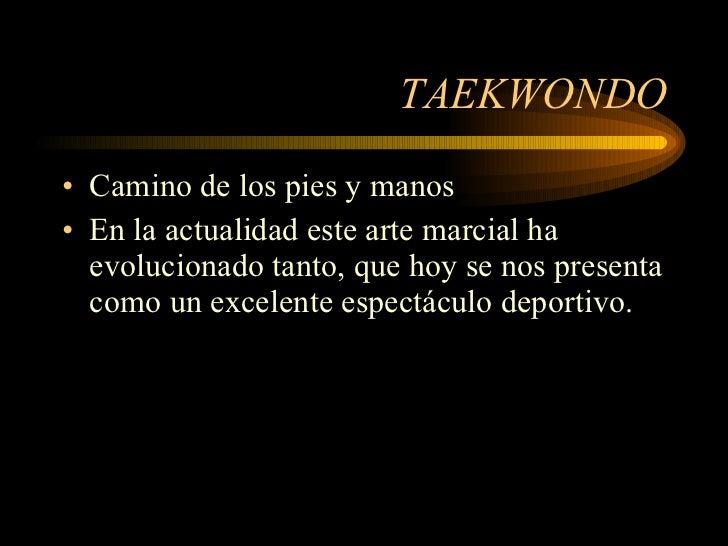 TAEKWONDO <ul><li>Camino de los pies y manos </li></ul><ul><li>En la actualidad este arte marcial ha evolucionado tanto, q...