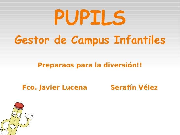 PUPILS <ul>Gestor de Campus Infantiles Preparaos para la diversión!! Fco. Javier Lucena Serafín Vélez </ul>