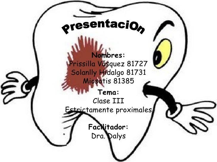 Nombres: Prissilla Vásquez 81727 Solanlly Hidalgo 81731 Miosotis 81385 Tema: Clase III Estrictamente proximales Facilitado...