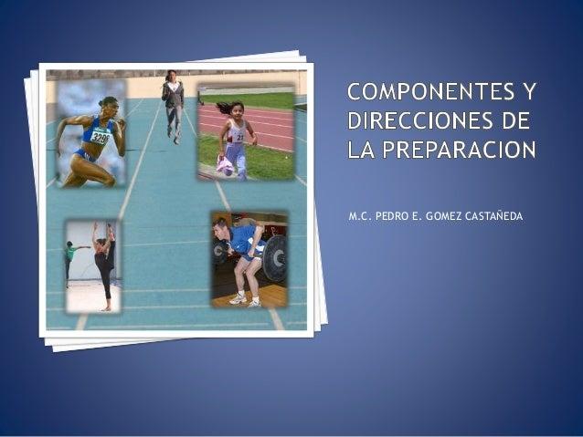 COMPONENTES Y DIRECCIONES DE LA PREPARACION<br />M.C. PEDRO E. GOMEZ CASTAÑEDA<br />