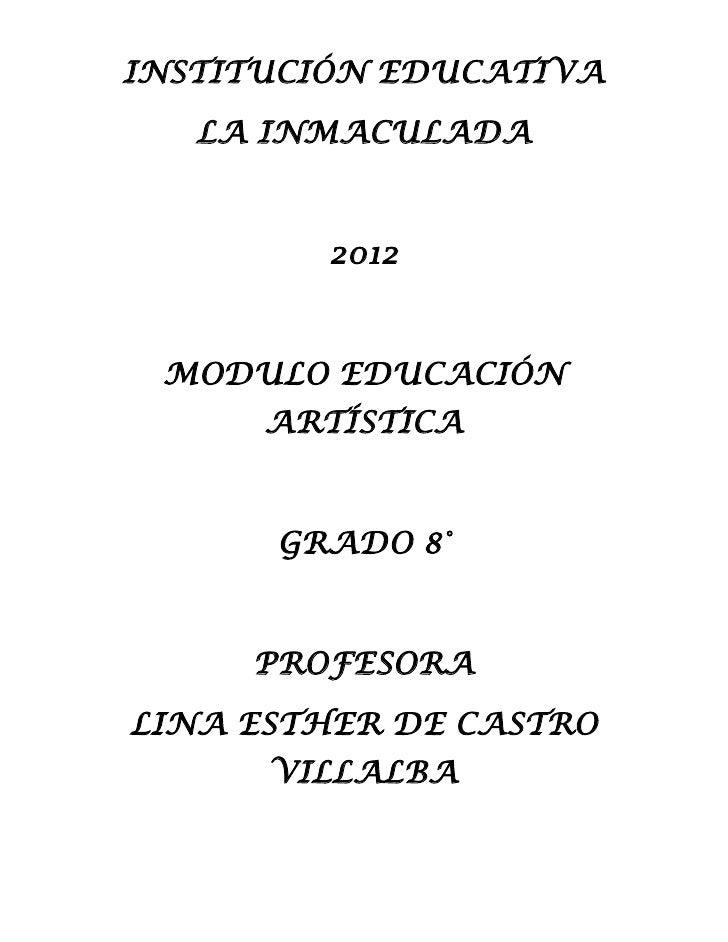 INSTITUCIÓN EDUCATIVA   LA INMACULADA        2012 MODULO EDUCACIÓN      ARTÍSTICA      GRADO 8°     PROFESORALINA ESTHER D...
