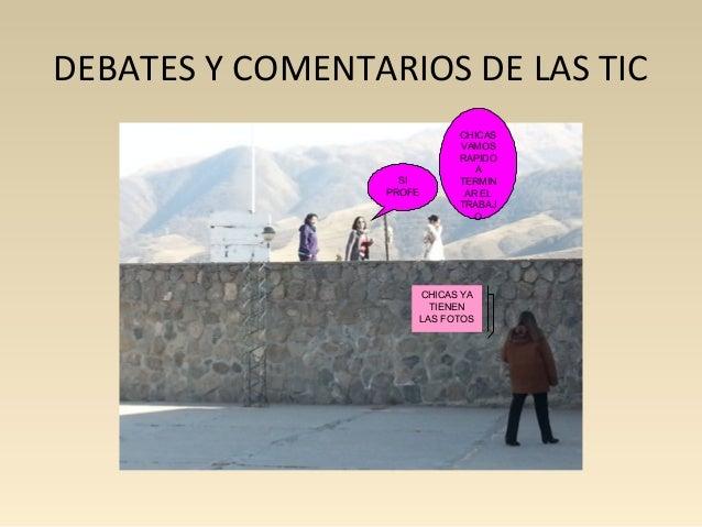 DEBATES Y COMENTARIOS DE LAS TIC  SI  PROFE  CHICAS  VAMOS  RAPIDO  CHICAS YA  TIENEN  LAS FOTOS  A  TERMIN  AR EL  TRABAJ...