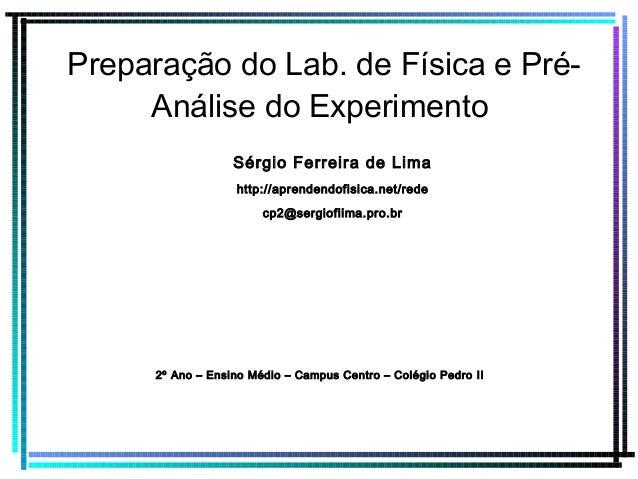 Preparação do Lab. de Física e Pré- Análise do Experimento Sérgio Ferreira de Lima http://aprendendofisica.net/rede cp2@se...