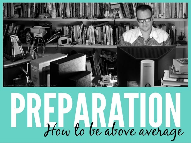 PREPARATIONHow to be above average http://www.flickr.com/photos/doctorow/3906188203/sizes/o/in/photostream/
