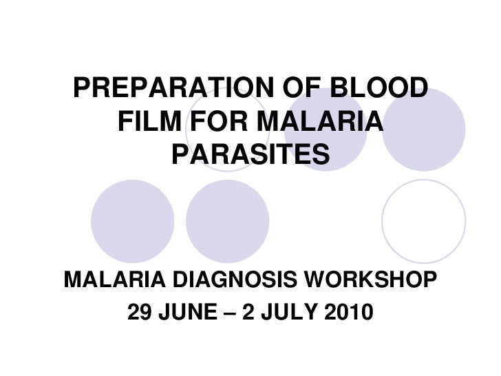 PREPARATION OF BLOOD  FILM FOR MALARIA      PARASITESMALARIA DIAGNOSIS WORKSHOP    29 JUNE – 2 JULY 2010