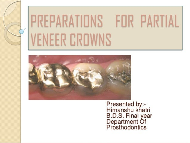PREPARATIONS FOR PARTIALVENEER CROWNSPresented by:-Himanshu khatriB.D.S. Final yearDepartment OfProsthodontics