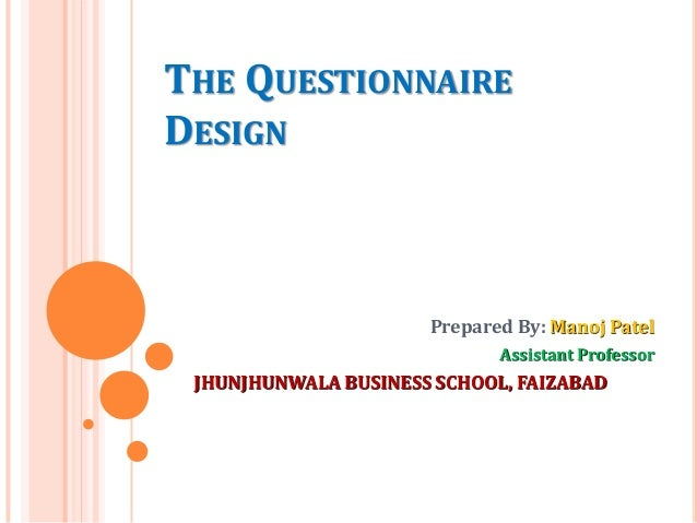 THE QUESTIONNAIRE DESIGN Prepared By: Manoj Patel Assistant Professor JHUNJHUNWALA BUSINESS SCHOOL, FAIZABAD