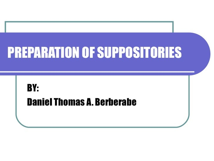 PREPARATION OF SUPPOSITORIES BY: Daniel Thomas A. Berberabe