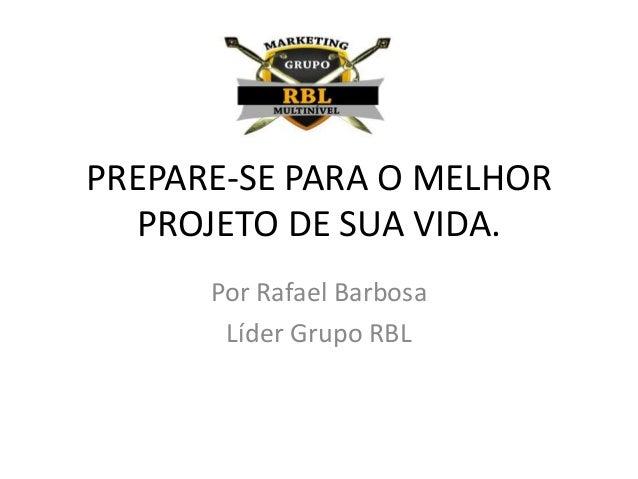PREPARE-SE PARA O MELHOR PROJETO DE SUA VIDA. Por Rafael Barbosa Líder Grupo RBL