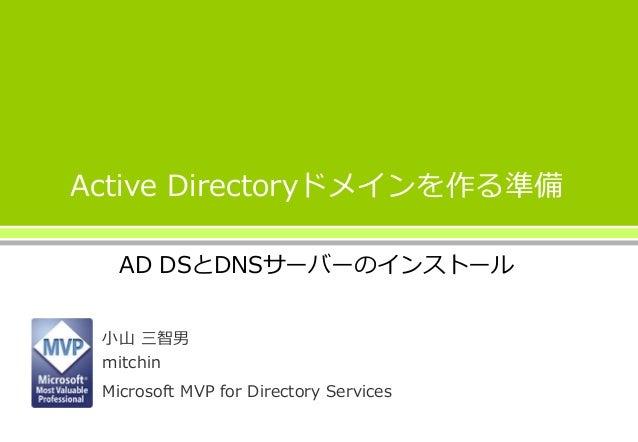 Active Directoryドメインを作る準備 AD DSとDNSサーバーのインストール 小山 三智男 mitchin Microsoft MVP for Directory Services
